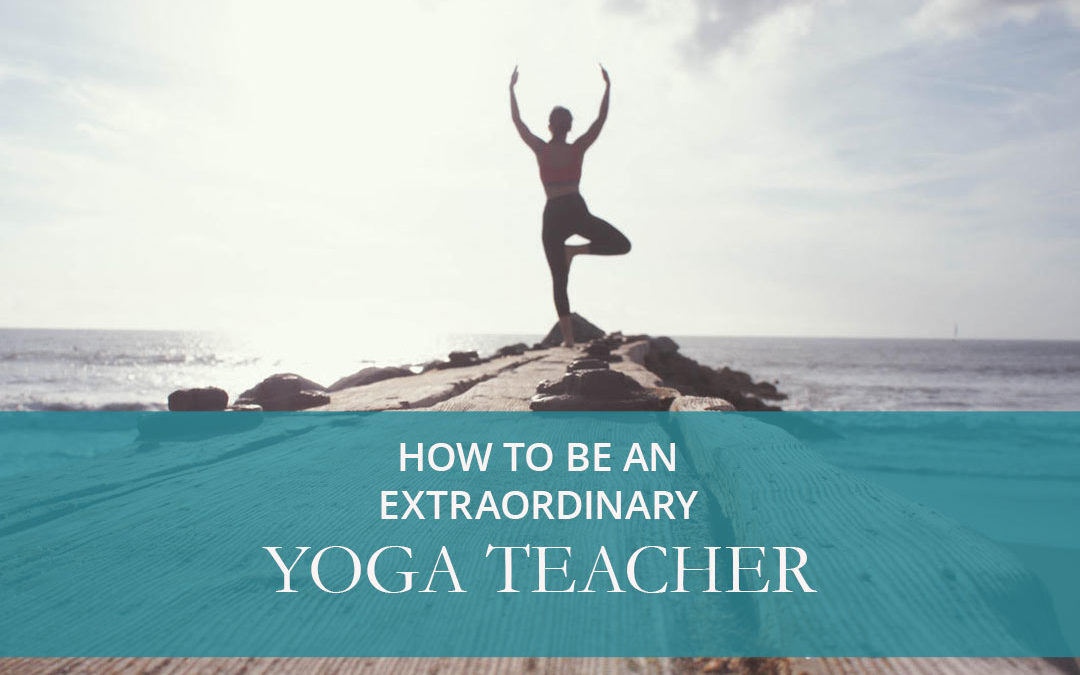 How To Be An Extraordinary Yoga Teacher